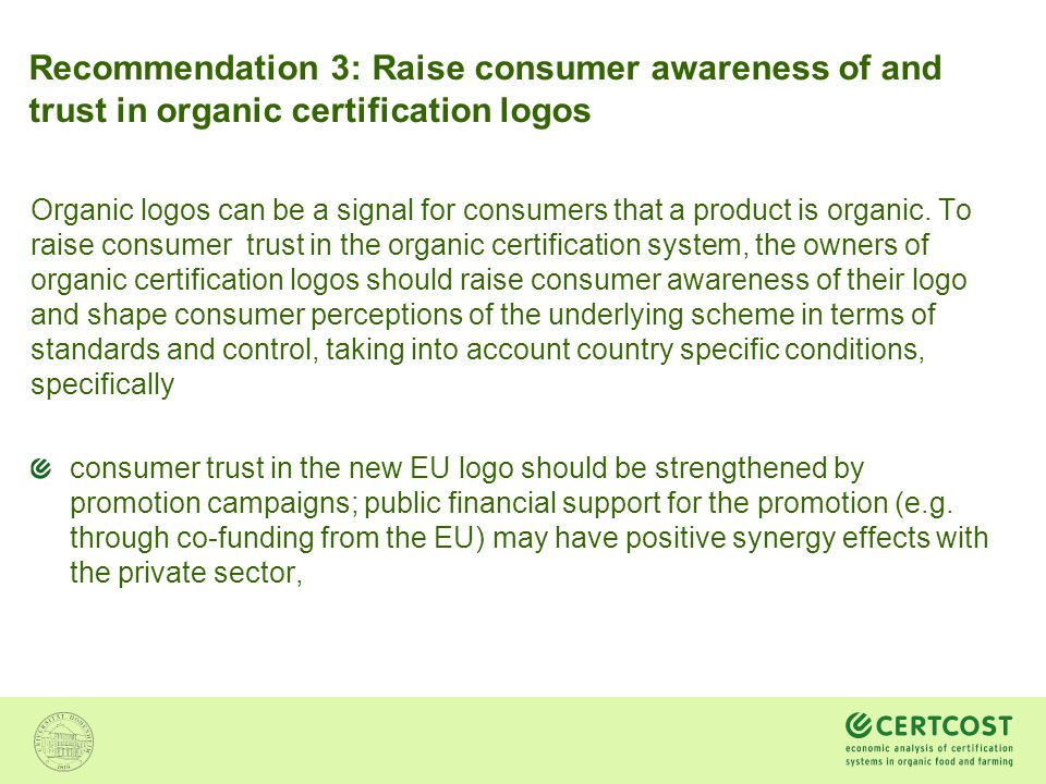 Recommendation 3: Raise consumer awareness of and trust in organic certification logos Organic logos can be a signal for consumers that a product is o