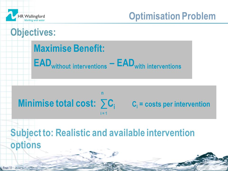 Page 18 Optimisation Problem Objectives: Maximise Benefit: EAD without interventions – EAD with interventions n Minimise total cost: ∑C i C i = costs per intervention i = 1 Subject to: Realistic and available intervention options