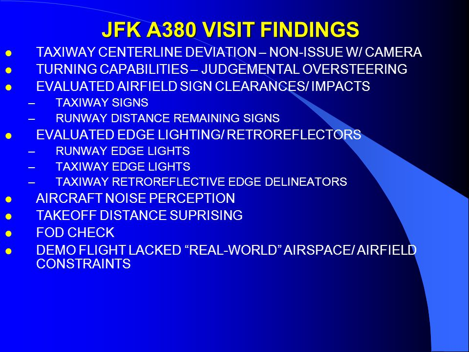 JFK A380 VISIT FINDINGS l TAXIWAY CENTERLINE DEVIATION – NON-ISSUE W/ CAMERA l TURNING CAPABILITIES – JUDGEMENTAL OVERSTEERING l EVALUATED AIRFIELD SIGN CLEARANCES/ IMPACTS –TAXIWAY SIGNS –RUNWAY DISTANCE REMAINING SIGNS l EVALUATED EDGE LIGHTING/ RETROREFLECTORS –RUNWAY EDGE LIGHTS –TAXIWAY EDGE LIGHTS –TAXIWAY RETROREFLECTIVE EDGE DELINEATORS l AIRCRAFT NOISE PERCEPTION l TAKEOFF DISTANCE SUPRISING l FOD CHECK l DEMO FLIGHT LACKED REAL-WORLD AIRSPACE/ AIRFIELD CONSTRAINTS