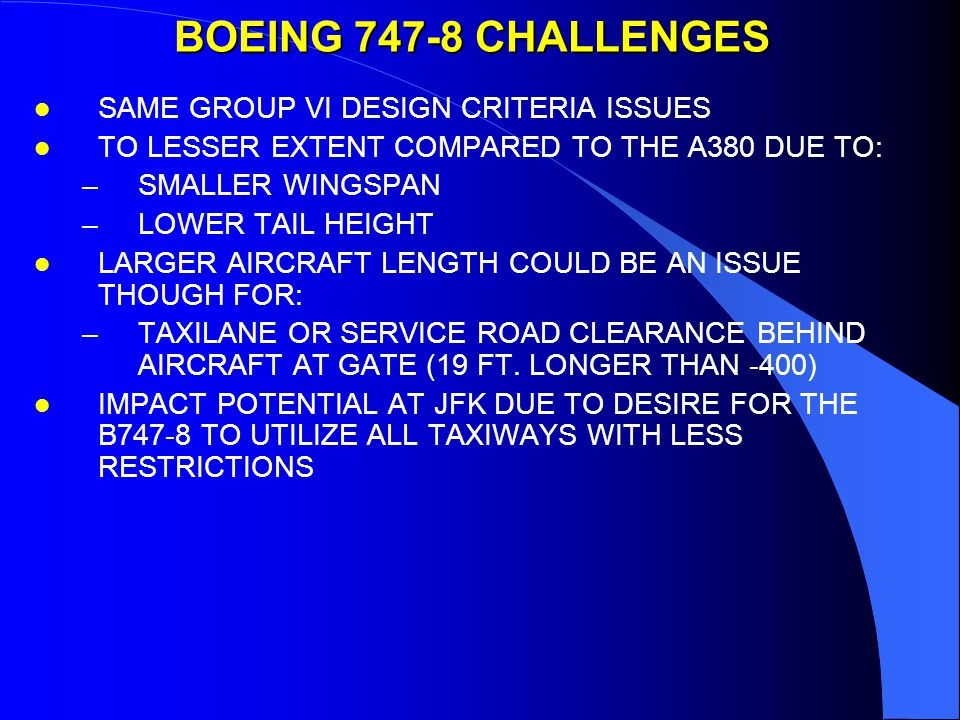 BOEING 747-8 CHALLENGES l SAME GROUP VI DESIGN CRITERIA ISSUES l TO LESSER EXTENT COMPARED TO THE A380 DUE TO: –SMALLER WINGSPAN –LOWER TAIL HEIGHT l LARGER AIRCRAFT LENGTH COULD BE AN ISSUE THOUGH FOR: –TAXILANE OR SERVICE ROAD CLEARANCE BEHIND AIRCRAFT AT GATE (19 FT.