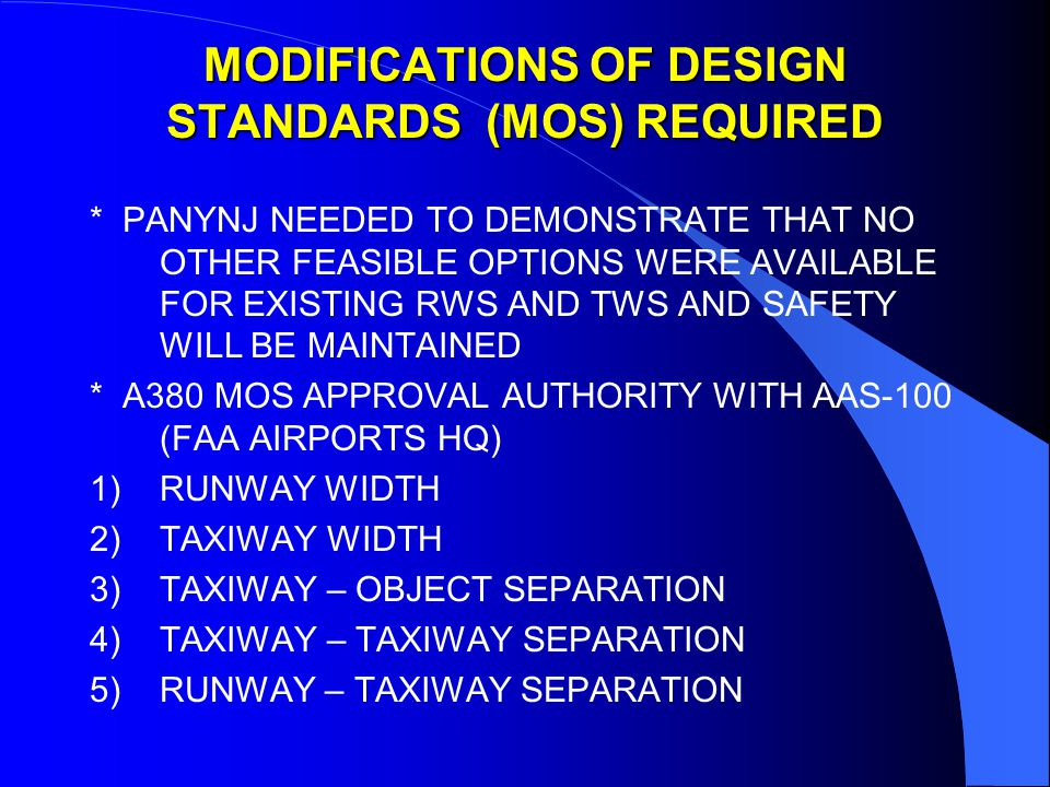 MODIFICATIONS OF DESIGN STANDARDS (MOS) REQUIRED * PANYNJ NEEDED TO DEMONSTRATE THAT NO OTHER FEASIBLE OPTIONS WERE AVAILABLE FOR EXISTING RWS AND TWS AND SAFETY WILL BE MAINTAINED * A380 MOS APPROVAL AUTHORITY WITH AAS-100 (FAA AIRPORTS HQ) 1)RUNWAY WIDTH 2)TAXIWAY WIDTH 3)TAXIWAY – OBJECT SEPARATION 4)TAXIWAY – TAXIWAY SEPARATION 5)RUNWAY – TAXIWAY SEPARATION