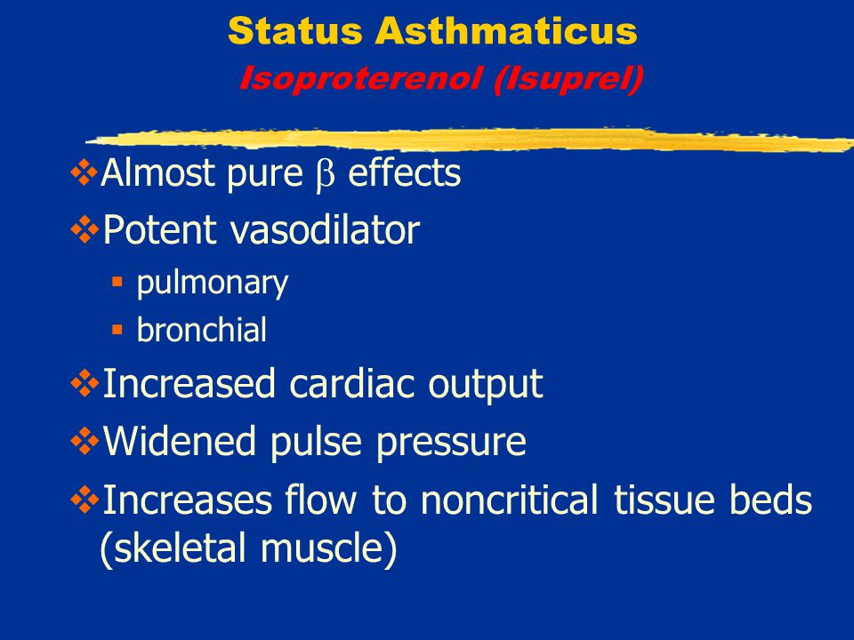 Status Asthmaticus Isoproterenol (Isuprel)  Almost pure  effects  Potent vasodilator  pulmonary  bronchial  Increased cardiac output  Widened pulse pressure  Increases flow to noncritical tissue beds (skeletal muscle)