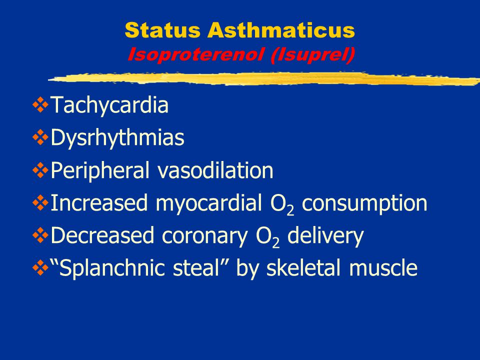 Status Asthmaticus Isoproterenol (Isuprel)  Tachycardia  Dysrhythmias  Peripheral vasodilation  Increased myocardial O 2 consumption  Decreased coronary O 2 delivery  Splanchnic steal by skeletal muscle