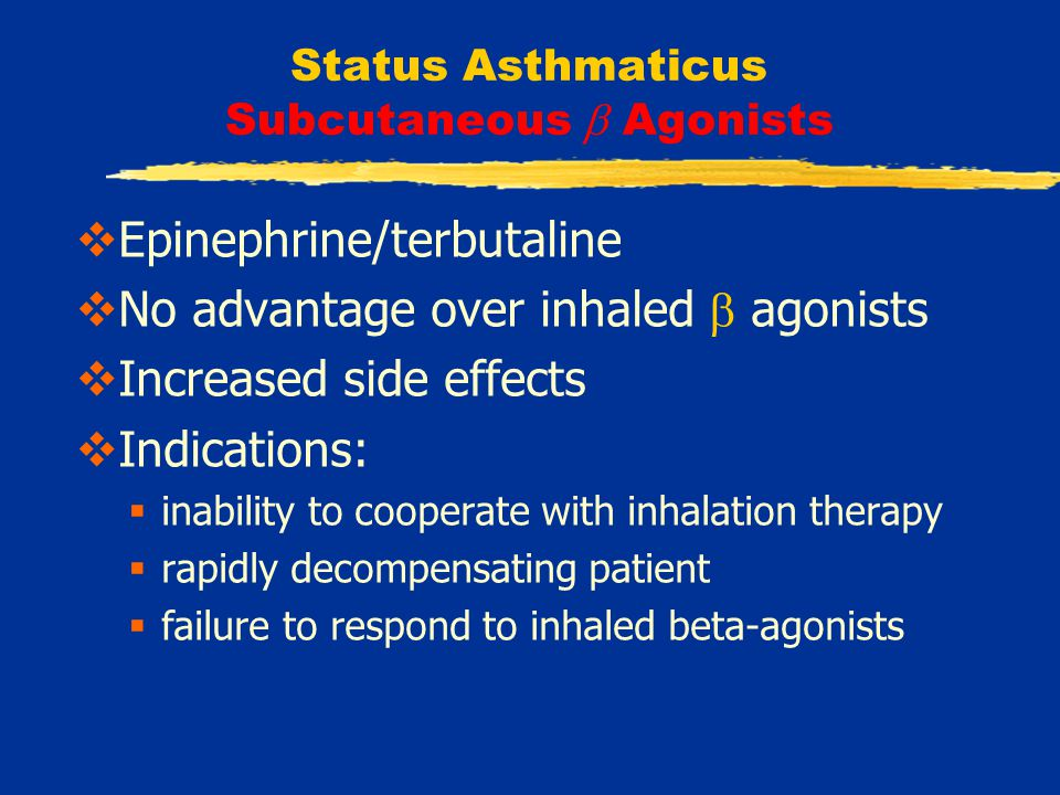 Status Asthmaticus Subcutaneous  Agonists  Epinephrine/terbutaline  No advantage over inhaled  agonists  Increased side effects  Indications:  inability to cooperate with inhalation therapy  rapidly decompensating patient  failure to respond to inhaled beta-agonists