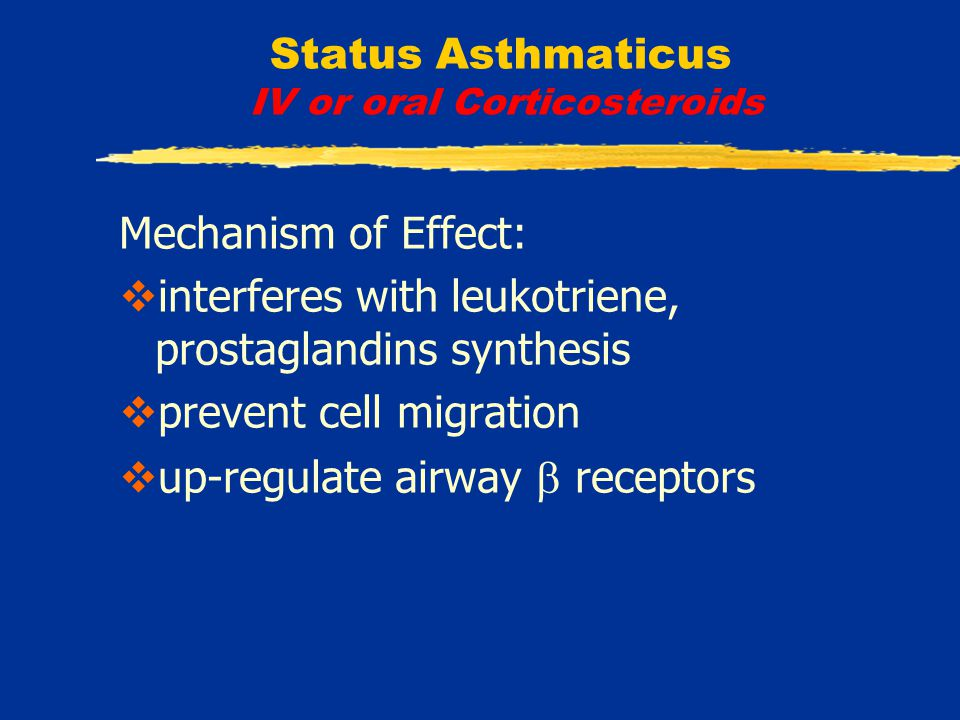 Status Asthmaticus IV or oral Corticosteroids Mechanism of Effect:  interferes with leukotriene, prostaglandins synthesis  prevent cell migration  up-regulate airway  receptors