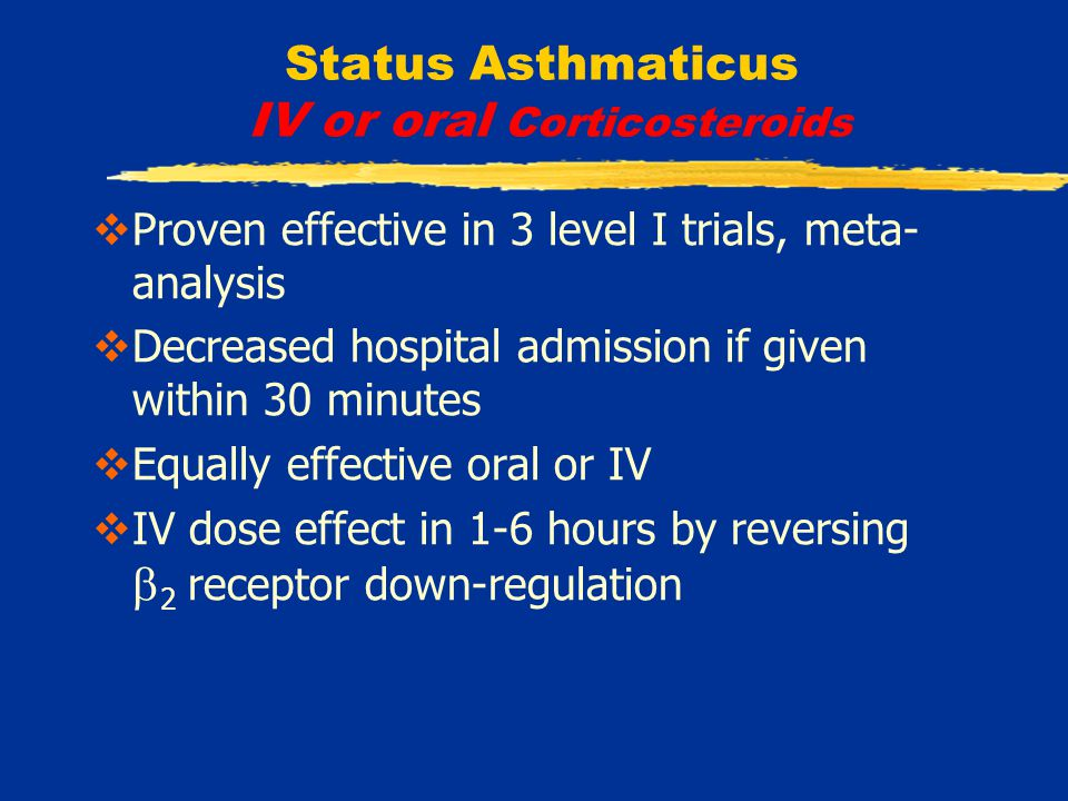 Status Asthmaticus IV or oral Corticosteroids  Proven effective in 3 level I trials, meta- analysis  Decreased hospital admission if given within 30 minutes  Equally effective oral or IV  IV dose effect in 1-6 hours by reversing  2 receptor down-regulation