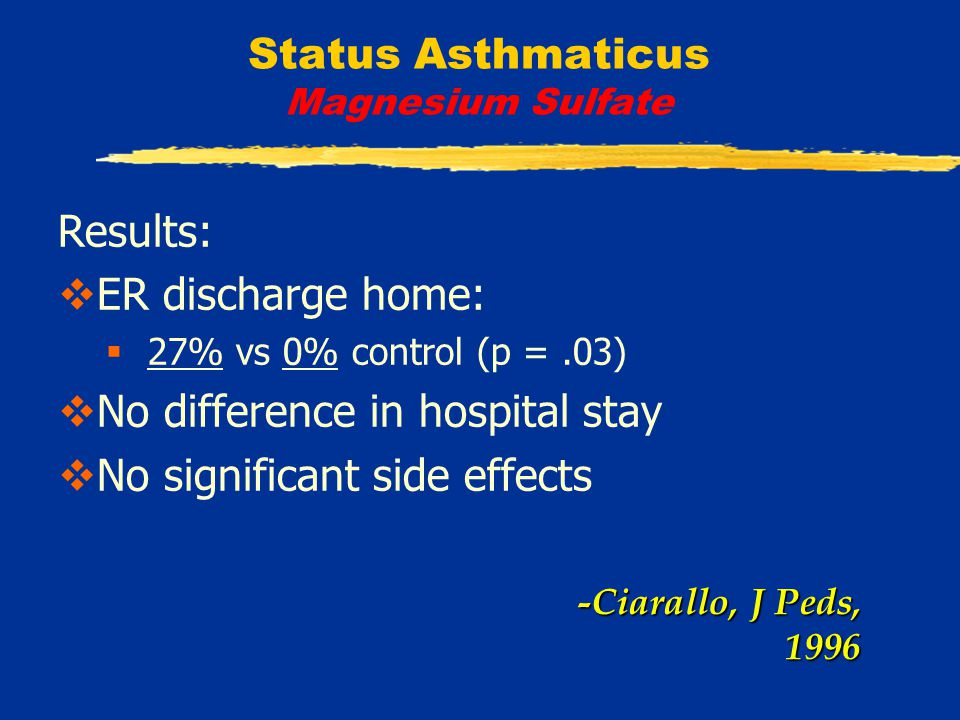 Status Asthmaticus Magnesium Sulfate Results:  ER discharge home:  27% vs 0% control (p =.03)  No difference in hospital stay  No significant side effects -Ciarallo, J Peds, 1996