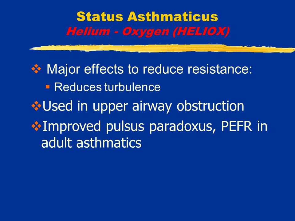 Status Asthmaticus Helium - Oxygen (HELIOX)  Major effects to reduce resistance:  Reduces turbulence  Used in upper airway obstruction  Improved pulsus paradoxus, PEFR in adult asthmatics