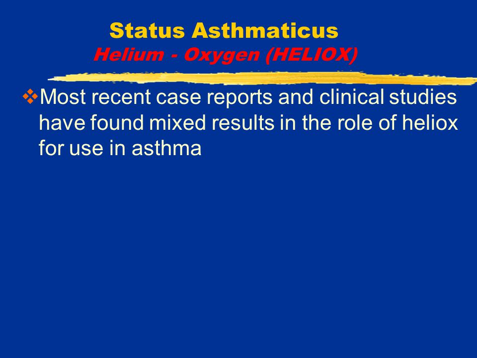 Status Asthmaticus Helium - Oxygen (HELIOX)  Most recent case reports and clinical studies have found mixed results in the role of heliox for use in asthma