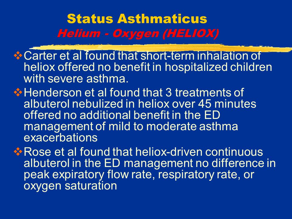 Status Asthmaticus Helium - Oxygen (HELIOX)  Carter et al found that short-term inhalation of heliox offered no benefit in hospitalized children with severe asthma.