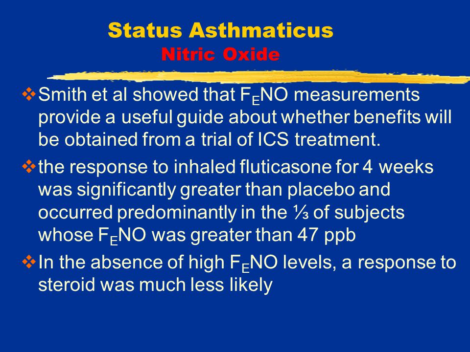 Status Asthmaticus Nitric Oxide  Smith et al showed that F E NO measurements provide a useful guide about whether benefits will be obtained from a trial of ICS treatment.