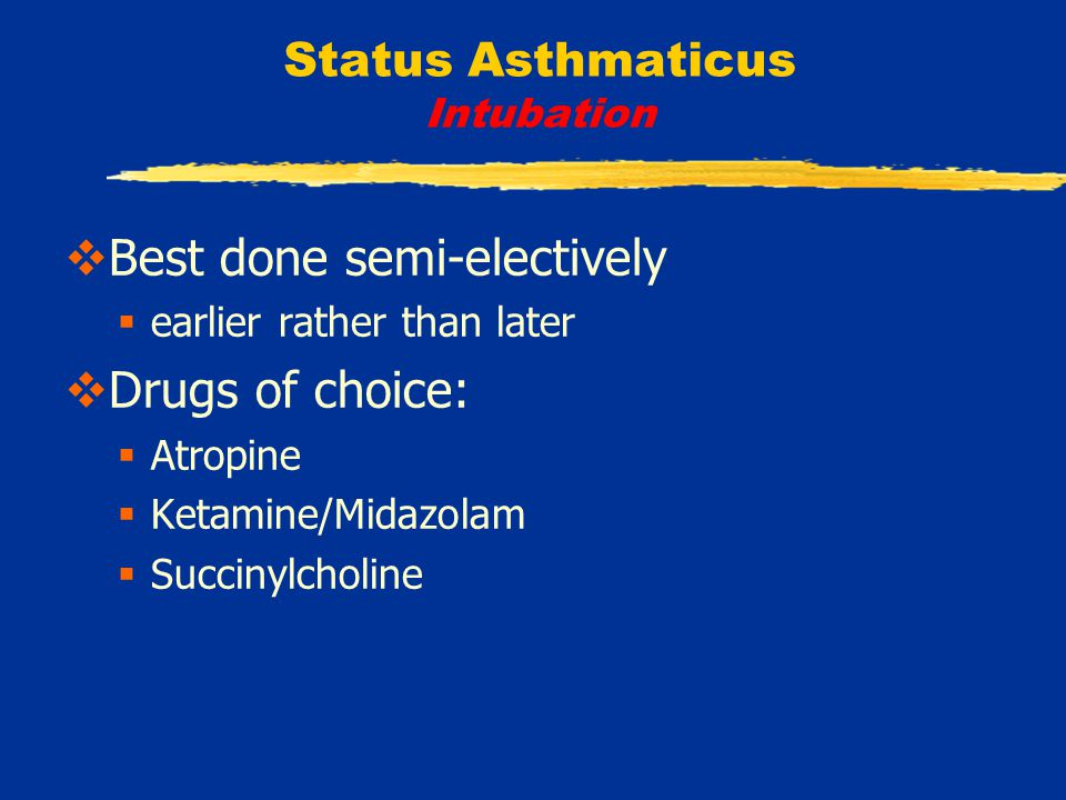Status Asthmaticus Intubation  Best done semi-electively  earlier rather than later  Drugs of choice:  Atropine  Ketamine/Midazolam  Succinylcholine