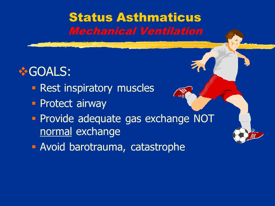 Status Asthmaticus Mechanical Ventilation  GOALS:  Rest inspiratory muscles  Protect airway  Provide adequate gas exchange NOT normal exchange  Avoid barotrauma, catastrophe