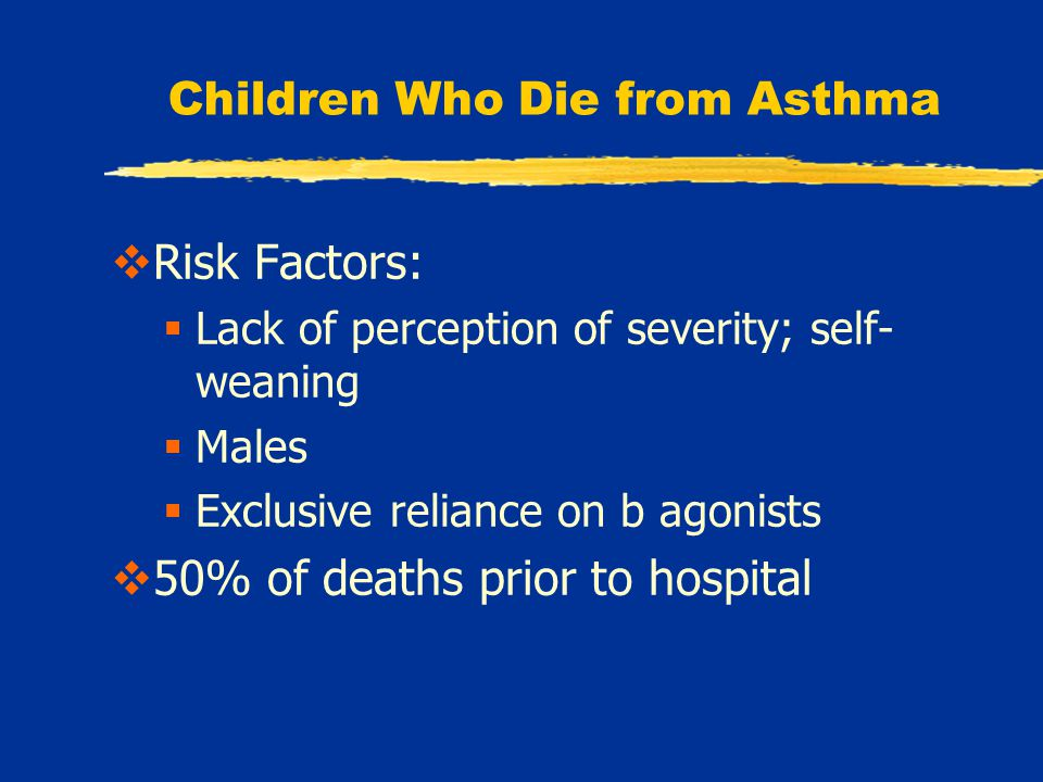 Children Who Die from Asthma  Risk Factors:  Lack of perception of severity; self- weaning  Males  Exclusive reliance on b agonists  50% of deaths prior to hospital