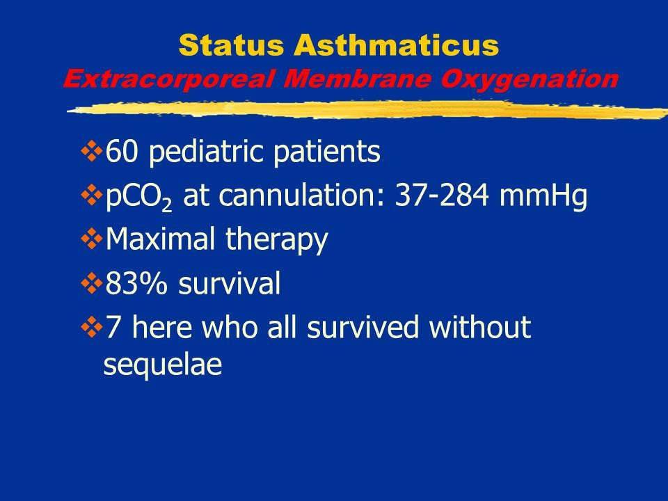 Status Asthmaticus Extracorporeal Membrane Oxygenation  60 pediatric patients  pCO 2 at cannulation: 37-284 mmHg  Maximal therapy  83% survival  7 here who all survived without sequelae