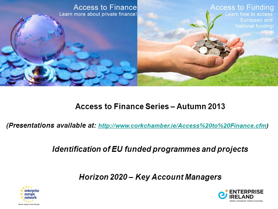 Access to Finance Series – Autumn 2013 (Presentations available at: http://www.corkchamber.ie/Access%20to%20Finance.cfm) http://www.corkchamber.ie/Access%20to%20Finance.cfm Identification of EU funded programmes and projects Horizon 2020 – Key Account Managers