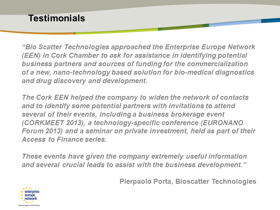 Bio Scatter Technologies approached the Enterprise Europe Network (EEN) in Cork Chamber to ask for assistance in identifying potential business partners and sources of funding for the commercialization of a new, nano-technology based solution for bio-medical diagnostics and drug discovery and development.