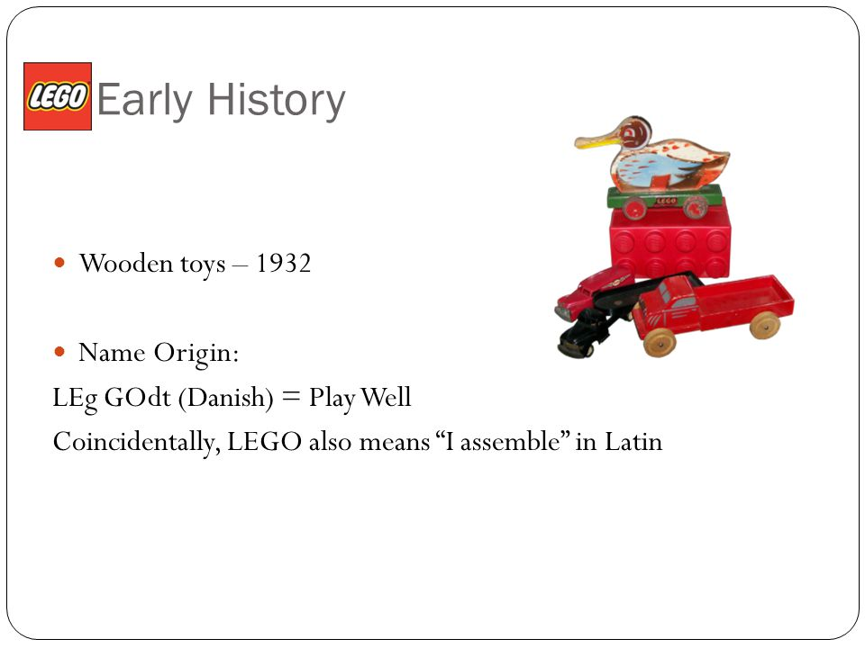 Early History Wooden toys – 1932 Name Origin: LEg GOdt (Danish) = Play Well Coincidentally, LEGO also means I assemble in Latin