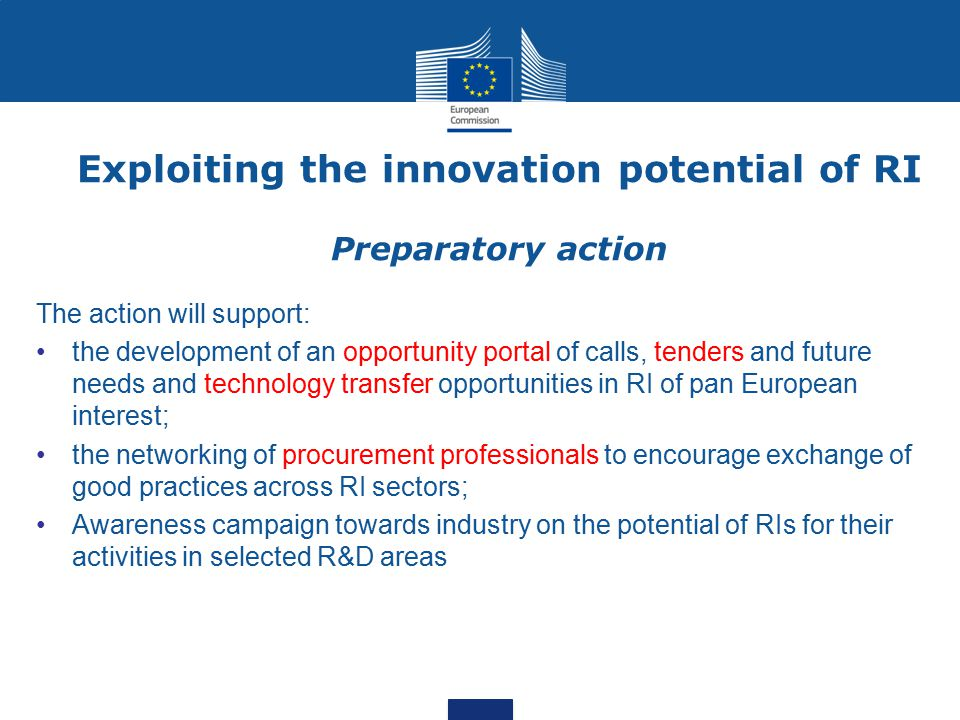 Exploiting the innovation potential of RI Preparatory action The action will support: the development of an opportunity portal of calls, tenders and future needs and technology transfer opportunities in RI of pan European interest; the networking of procurement professionals to encourage exchange of good practices across RI sectors; Awareness campaign towards industry on the potential of RIs for their activities in selected R&D areas