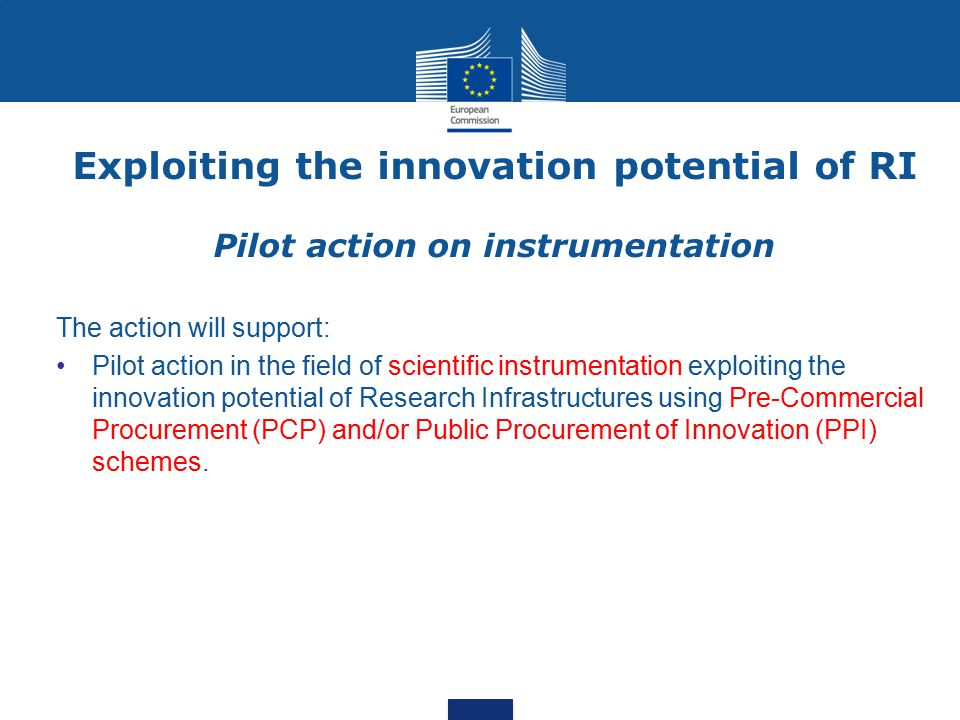 Exploiting the innovation potential of RI Pilot action on instrumentation The action will support: Pilot action in the field of scientific instrumentation exploiting the innovation potential of Research Infrastructures using Pre-Commercial Procurement (PCP) and/or Public Procurement of Innovation (PPI) schemes.