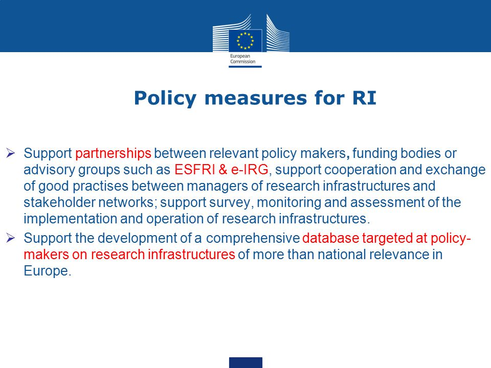Policy measures for RI  Support partnerships between relevant policy makers, funding bodies or advisory groups such as ESFRI & e-IRG, support cooperation and exchange of good practises between managers of research infrastructures and stakeholder networks; support survey, monitoring and assessment of the implementation and operation of research infrastructures.