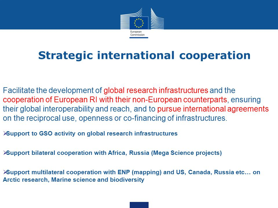 Strategic international cooperation Facilitate the development of global research infrastructures and the cooperation of European RI with their non-European counterparts, ensuring their global interoperability and reach, and to pursue international agreements on the reciprocal use, openness or co-financing of infrastructures.
