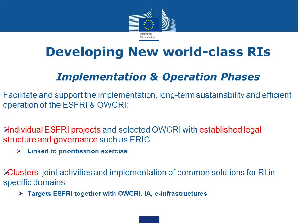 Developing New world-class RIs Implementation & Operation Phases Facilitate and support the implementation, long-term sustainability and efficient operation of the ESFRI & OWCRI:  Individual ESFRI projects and selected OWCRI with established legal structure and governance such as ERIC  Linked to prioritisation exercise  Clusters: joint activities and implementation of common solutions for RI in specific domains  Targets ESFRI together with OWCRI, IA, e-infrastructures