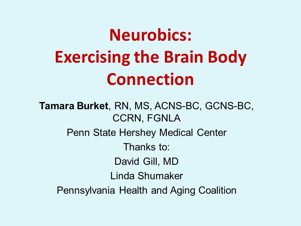 Neurobics: Exercising the Brain Body Connection Tamara Burket, RN, MS, ACNS-BC, GCNS-BC, CCRN, FGNLA Penn State Hershey Medical Center Thanks to: David Gill, MD Linda Shumaker Pennsylvania Health and Aging Coalition