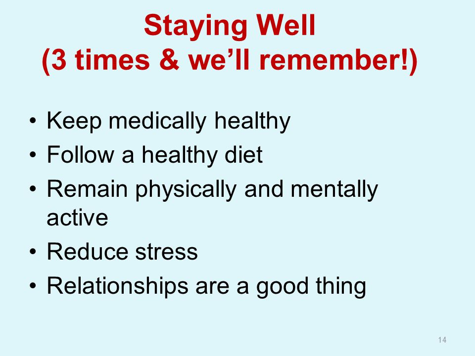 Staying Well (3 times & we'll remember!) Keep medically healthy Follow a healthy diet Remain physically and mentally active Reduce stress Relationships are a good thing 14