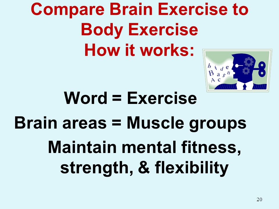 Compare Brain Exercise to Body Exercise How it works: Word = Exercise Brain areas = Muscle groups Maintain mental fitness, strength, & flexibility 20