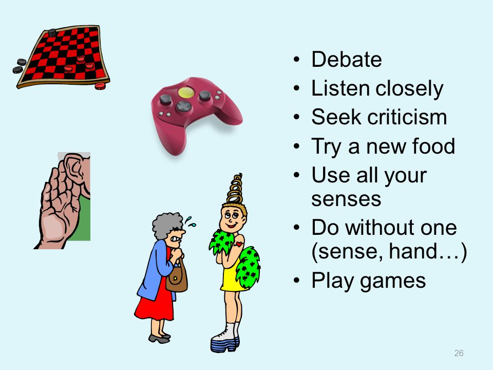 26 Debate Listen closely Seek criticism Try a new food Use all your senses Do without one (sense, hand…) Play games