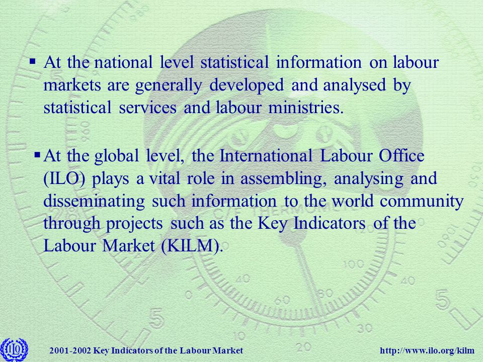 http://www.ilo.org/kilm2001-2002 Key Indicators of the Labour Market  At the national level statistical information on labour markets are generally developed and analysed by statistical services and labour ministries.
