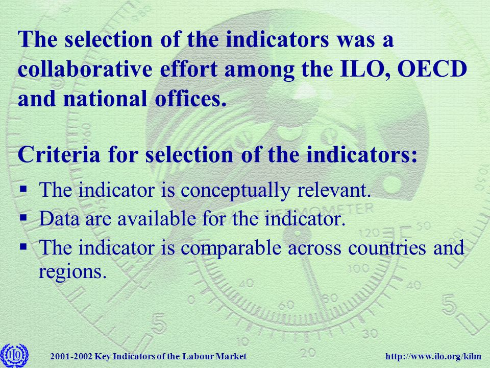 http://www.ilo.org/kilm2001-2002 Key Indicators of the Labour Market When developing indicators, one must strike a balance between: Maximize scope of coverage, i.e., provide the greatest number of data points for the greatest number of countries Harmonize the indicators across countries and time (same type of sources, sampling procedures, methodologies and definitions) Coverage Comparability