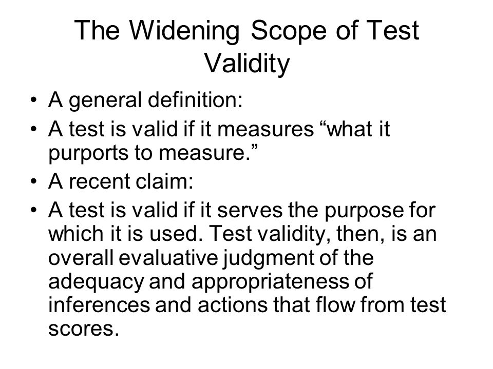 The Widening Scope of Test Validity A general definition: A test is valid if it measures what it purports to measure. A recent claim: A test is valid if it serves the purpose for which it is used.