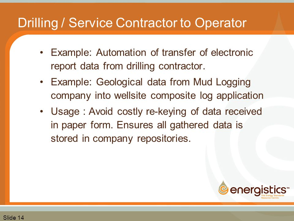 Slide 14 Drilling / Service Contractor to Operator Example: Automation of transfer of electronic report data from drilling contractor. Example: Geolog