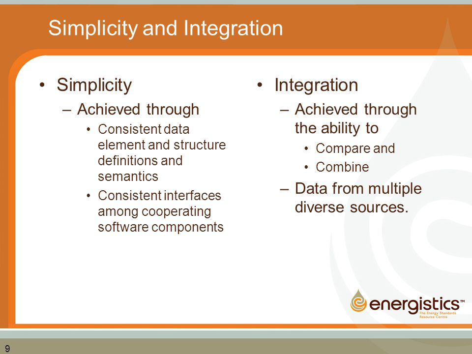 9 Simplicity and Integration Simplicity –Achieved through Consistent data element and structure definitions and semantics Consistent interfaces among
