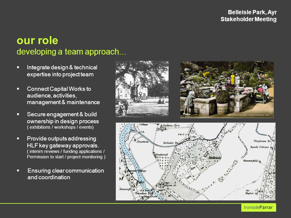 Belleisle Park, Ayr Stakeholder Meeting IronsideFarrar aims & objectives for design development :  understand conserve & enhance strong cultural & heritage value built elements / trees/ designed landscape / links to contemporary urban planning / park as a memorial.