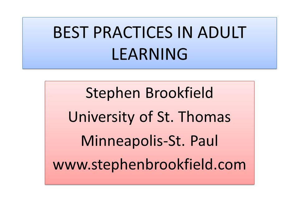 BEST PRACTICES IN ADULT LEARNING Stephen Brookfield University of St. Thomas Minneapolis-St. Paul www.stephenbrookfield.com Stephen Brookfield Univers
