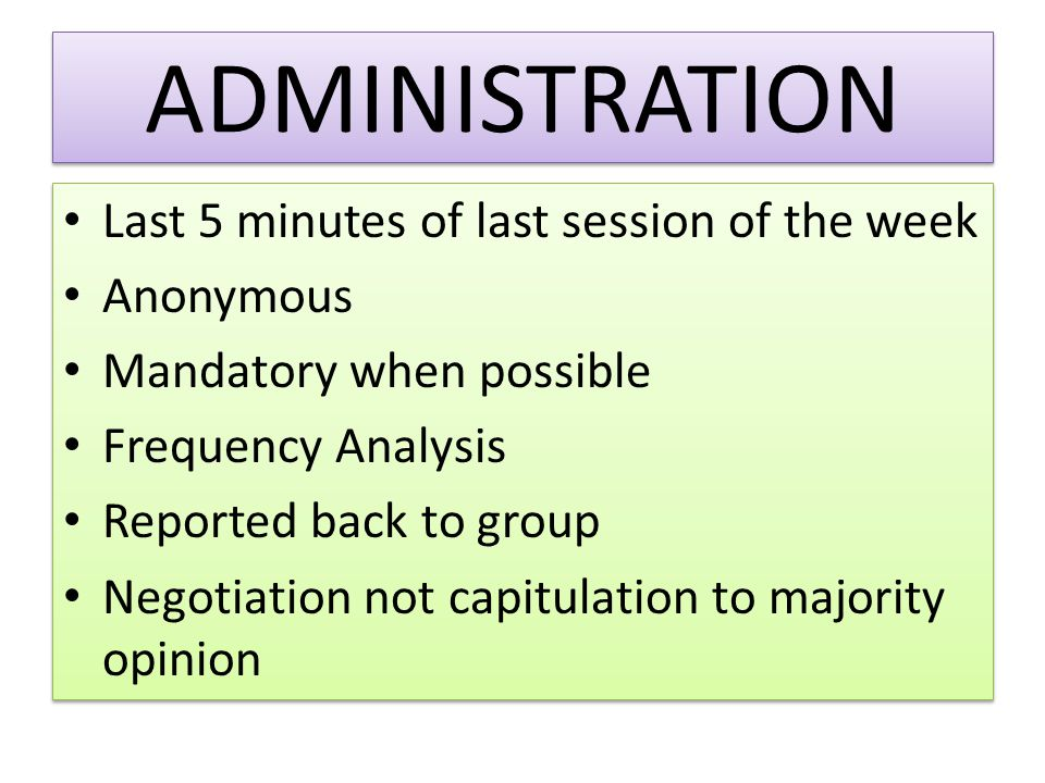 ADMINISTRATION Last 5 minutes of last session of the week Anonymous Mandatory when possible Frequency Analysis Reported back to group Negotiation not