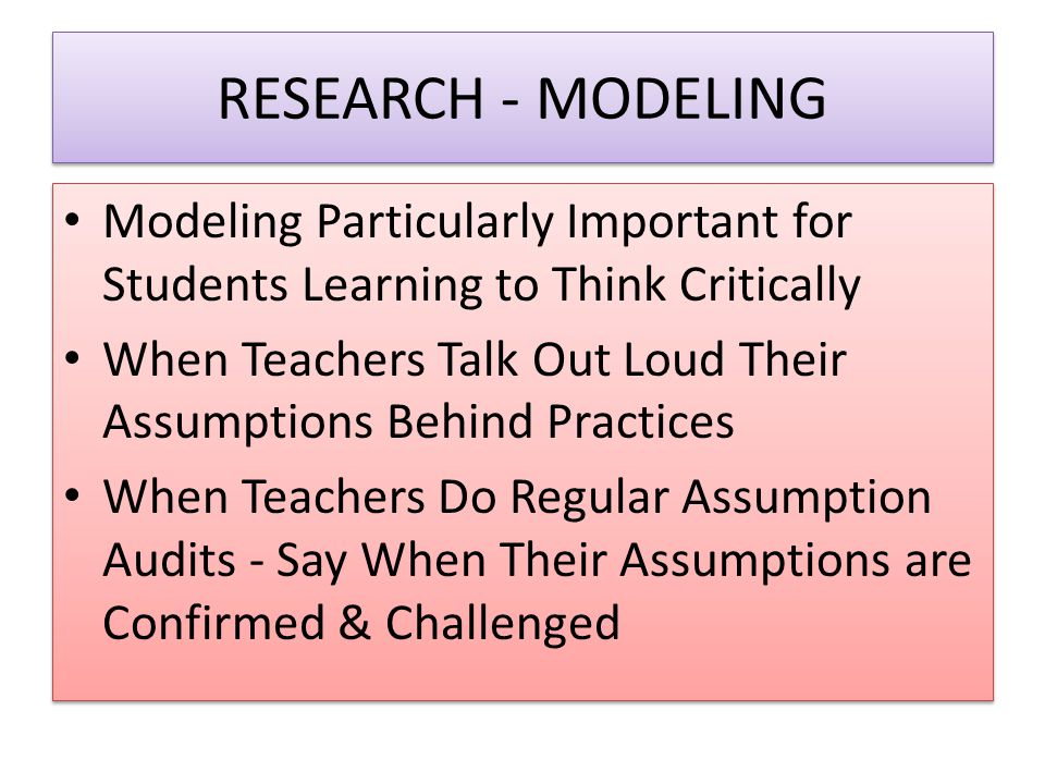 RESEARCH - MODELING Modeling Particularly Important for Students Learning to Think Critically When Teachers Talk Out Loud Their Assumptions Behind Pra