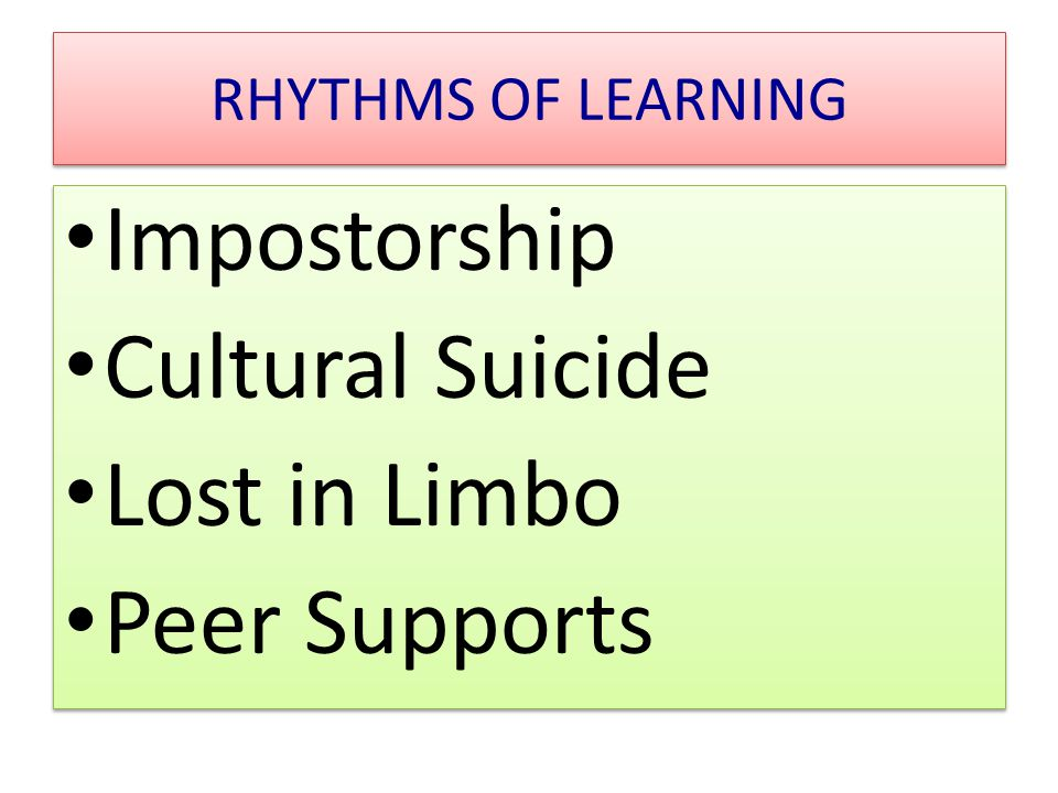 RHYTHMS OF LEARNING Impostorship Cultural Suicide Lost in Limbo Peer Supports Impostorship Cultural Suicide Lost in Limbo Peer Supports