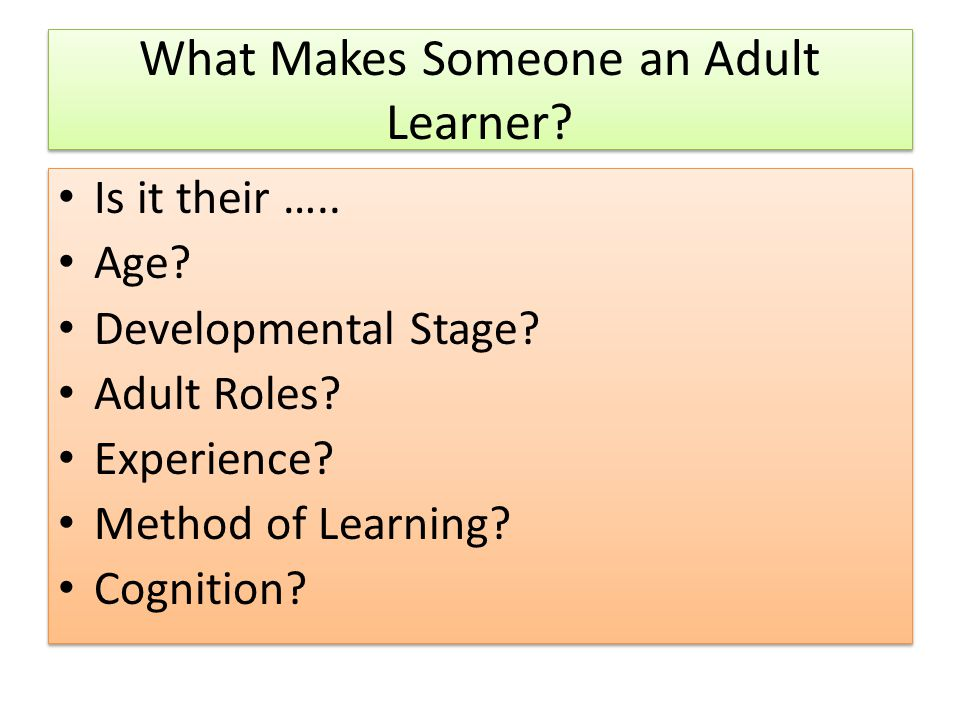 What Makes Someone an Adult Learner? Is it their ….. Age? Developmental Stage? Adult Roles? Experience? Method of Learning? Cognition? Is it their …..