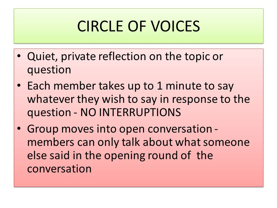 CIRCLE OF VOICES Quiet, private reflection on the topic or question Each member takes up to 1 minute to say whatever they wish to say in response to t
