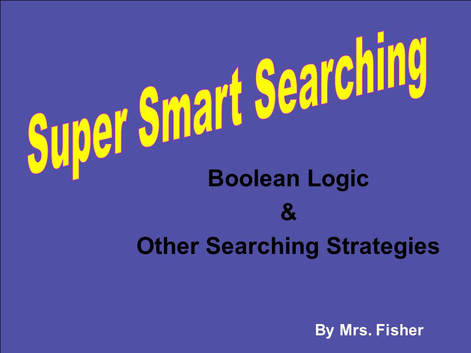 Boolean Logic & Other Searching Strategies By Mrs. Fisher