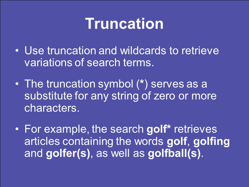 Truncation Use truncation and wildcards to retrieve variations of search terms. The truncation symbol (*) serves as a substitute for any string of zer