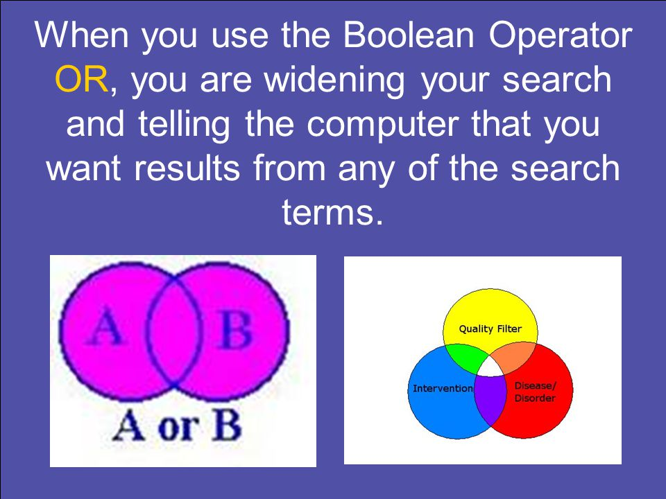 When you use the Boolean Operator OR, you are widening your search and telling the computer that you want results from any of the search terms.