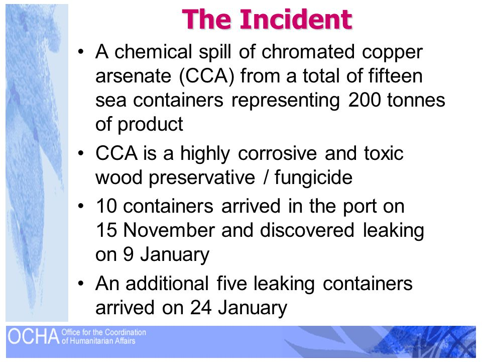 The Incident A chemical spill of chromated copper arsenate (CCA) from a total of fifteen sea containers representing 200 tonnes of product CCA is a hi