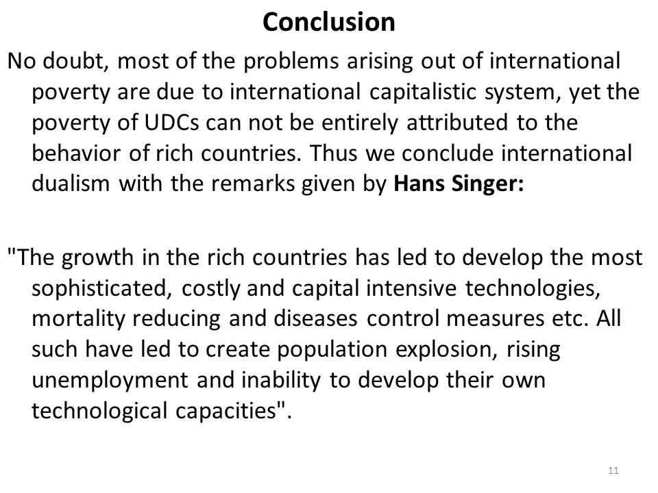 Conclusion No doubt, most of the problems arising out of international poverty are due to international capitalistic system, yet the poverty of UDCs can not be entirely attributed to the behavior of rich countries.
