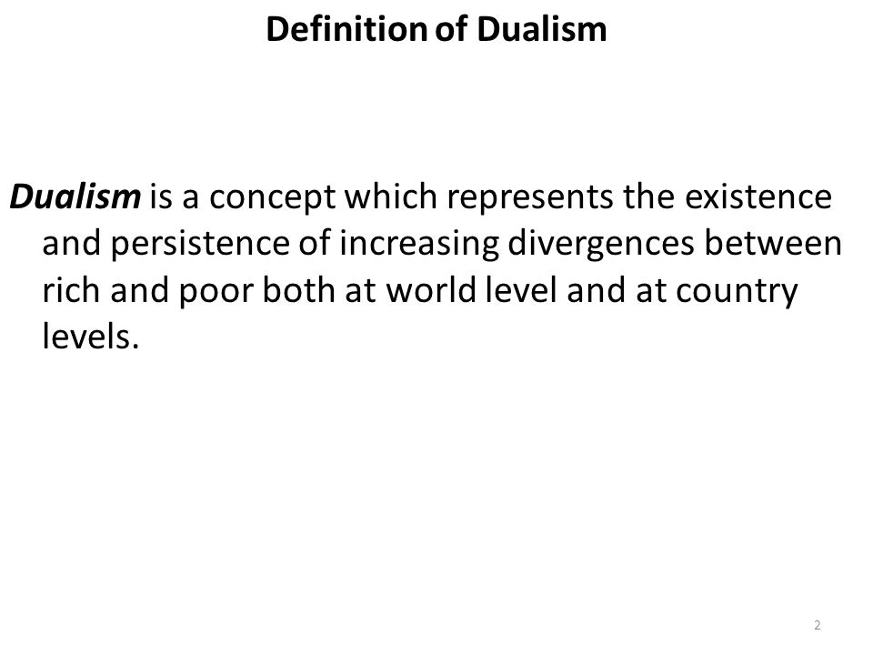 Definition of Dualism Dualism is a concept which represents the existence and persistence of increasing divergences between rich and poor both at world level and at country levels.