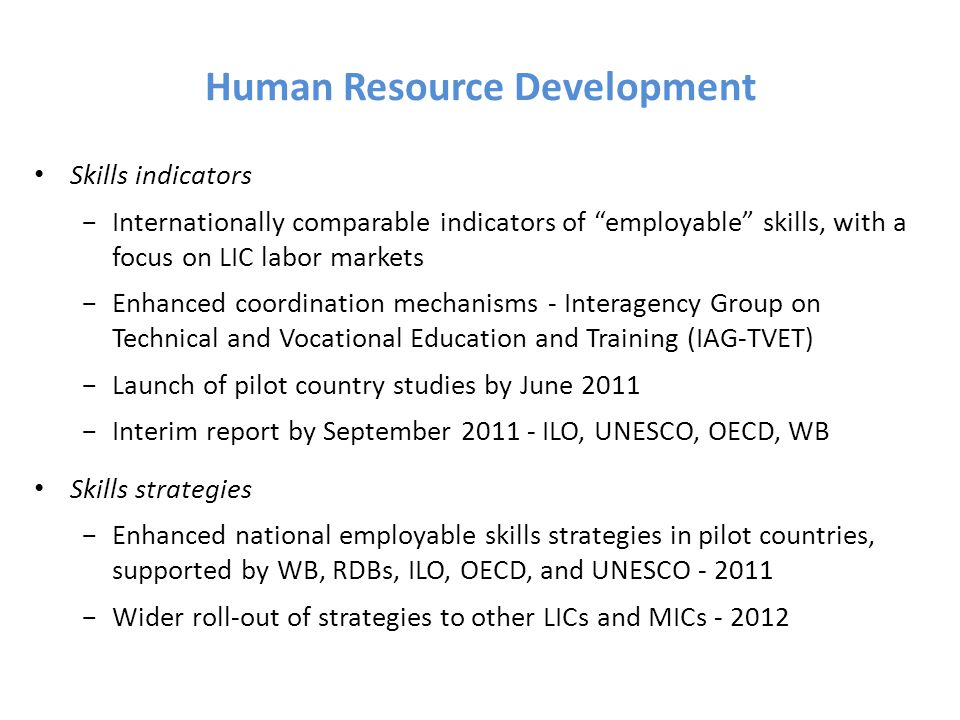 Human Resource Development Skills indicators −Internationally comparable indicators of employable skills, with a focus on LIC labor markets −Enhanced coordination mechanisms - Interagency Group on Technical and Vocational Education and Training (IAG-TVET) −Launch of pilot country studies by June 2011 −Interim report by September 2011 - ILO, UNESCO, OECD, WB Skills strategies −Enhanced national employable skills strategies in pilot countries, supported by WB, RDBs, ILO, OECD, and UNESCO - 2011 −Wider roll-out of strategies to other LICs and MICs - 2012